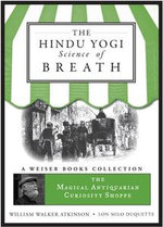 The Hindu Yogi Science of Breath : Magical Antiquarian, a Weiser Books Collection - William Walker Atkinson