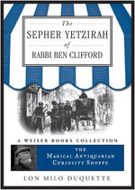 The Sepher Yetzirah of Rabbi Ben Clifford : The Magical Antiquarian Curiosity Shoppe, a Weiser Books Collection - Lon Milo DuQuette