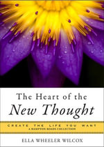 The Heart of the New Thought : Create the Life You Want, a Hampton Roads Collection - Ella Wheeler Wilcox