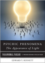 Psychic Phenomena : The Appearance of Light: Paranormal Parlor, a Weiser Books Collection - Edward T. Bennet