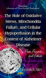 Role of Oxidative Stress, Mitochondria Failure, & Cellular Hypoperfusion in the Context of Alzheimer Disease : Past, Present & Future - Gjumrakch Aliev