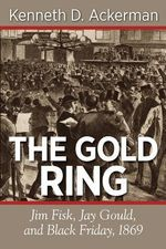 The Gold Ring : Jim Fisk, Jay Gould, and Black Friday, 1869 - Kenneth D Ackerman