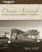 Dream Aircraft : The Most Fascinating Airplanes I've Ever Flown - Barry Schiff