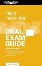 Flight Instructor Oral Exam Guide : The Comprehensive Guide to Prepare You for the FAA Oral Exam - Michael D. Hayes