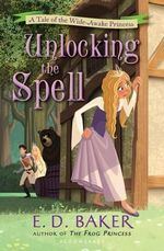 Unlocking the Spell : A Tale of the Wide-Awake Princess - E D Baker