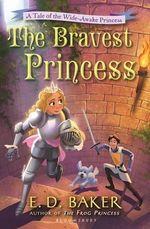 The Bravest Princess : A Tale of the Wide-Awake Princess - E D Baker