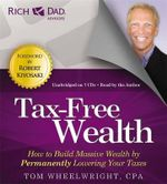 Rich Dad's Advisors: Tax-Free Wealth : How to Build Massive Wealth by Permanently Lowering Your Taxes - Tom Wheelwright