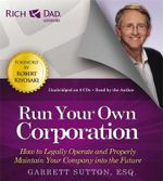 Rich Dad's Advisors: Run Your Own Corporation : How to Legally Operate and Properly Maintain Your Company into the Future - Garrett Sutton