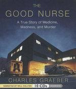 The Good Nurse : A True Story of Medicine, Madness, and Murder - Charles Graeber