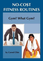 Gym, What Gym? : No Cost Fitness Routines - Cornel Chin