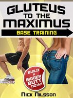 Gluteus to the Maximus - Base Training : Build a Bigger Butt Now! - Nick Nilsson