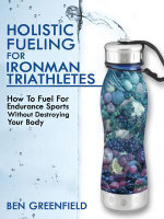 Holistic Fueling For Ironman Triathletes : How to Fuel for Endurance Sports Without Destroying Your Body - Ben Greenfield