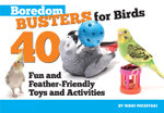 Boredom Busters for Birds : 40 Fun and Feather-Friendly Toys and Activities - Nikki Moustaki