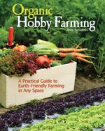 Organic Hobby Farming : A Practical Guide to Earth-Friendly Farming in Any Space - Andy Tomolonis