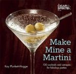 Make Mine a Martini : 130 Cocktails and Canapes for Fabulous Parties - Kay Plunkett-Hogge