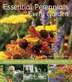 Essential Perennials for Every Garden : Selection, Care, and Profiles to Over 110 Easy Care Plants - Sally Roth