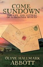 Come Sundown : The Life and Letters of a Frontier Woman - Olyve Hallmark Abbott