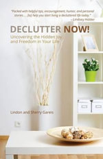 Declutter Now! : Uncovering the Hidden Joy and Freedom in Your Life - Lindon Gareis