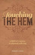 Touching the Hem : A Biblical Response to Physical Suffering - Professor Elizabeth A Johnson