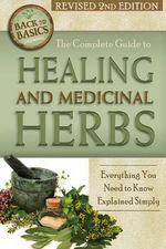 The Complete Guide to Healing and Medicinal Herbs : Everything You Need to Know Explained Simply - Wendy Vincent