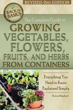 The Complete Guide to Growing Vegetables, Flowers, Fruits, and Herbs from Containers : Everything You Need to Know Explained Simply - Lizz Shepherd