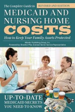 The Complete Guide to Medicaid and Nursing Home Costs : How to Keep Your Family Assets Protected Revised 2nd Edition - Atlantic Publishing Group Inc