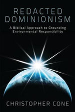 Redacted Dominionism : A Biblical Approach to Grounding Environmental Responsibility - Christopher Cone