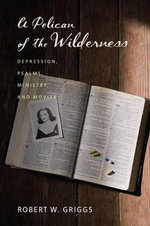 A Pelican of the Wilderness : Depression, Psalms, Ministry, and Movies - Robert W Griggs