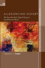 Allegorizing History : The Venerable Bede, Figural Exegesis, and Historical Theory - Timothy J. Furry