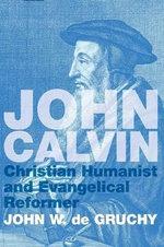 John Calvin : Christian Humanist and Evangelical Reformer - John W. De Gruchy