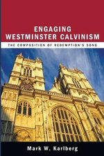 Engaging Westminster Calvinism : The Composition of Redemption's Song - Mark W Karlberg