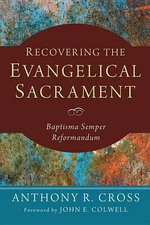 Recovering the Evangelical Sacrament : Baptisma Semper Reformandum - Anthony R Cross