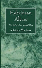 Hebridean Altars : The Spirit of an Island Race - Alistair MacLean