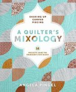 A Quilters Mixology : Shaking Up Curved Piecing - Angela Pingel