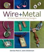 Wire + Metal : 30 Easy Metalsmithing Designs - Denise Peck