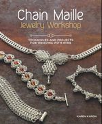 Chain Maille Jewelry Workshop : Techniques and Projects for Weaving with Wire - Karen Karon