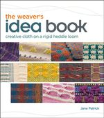 The Weaver's Idea Book : Creative Cloth on a Rigid Heddle Loom - Jane Patrick