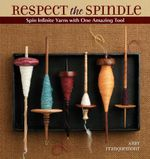 Respect the Spindle : Spin Infinite Yarns with One Amazing Tool - Abby Franquemont