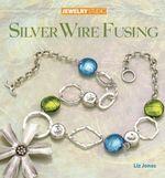 Jewelry Studio : Silver Wire Fusing - Liz Jones