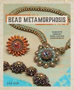 Bead Metamorphosis : Exquisite Jewelry from Custom Components - Lisa Kan
