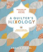 A Quilter's Mixology : Shaking Up Curved Piecing - Angela Pingel
