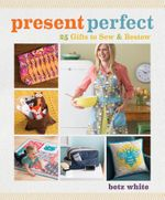 Present Perfect : 25 Gifts to Sew & Bestow - Betz White