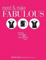 Mend & Make Fabulous : Sewing Solutions & Fashionable Fixes - Denise Wild