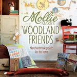 Mollie Makes Woodland Friends : Making, Thrifting, Collecting, Crafting - Mollie Makes