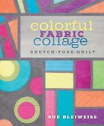 Colorful Fabric Collage : Sketch, Fuse, Quilt! - Sue Bleiweiss