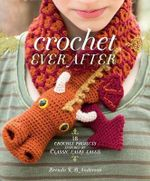 Crochet Ever After : 18 Crochet Projects Inspired by Classic Fairy Tales - Brenda K. Anderson