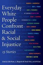 Everyday White People Confront Racial and Social Injustice : Fifteen Stories
