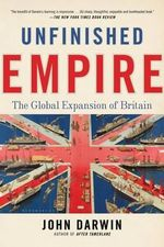 Unfinished Empire : The Global Expansion of Britain - John Darwin