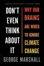 Don't Even Think About It : Why Our Brains Are Wired to Ignore Climate Change - George Marshall
