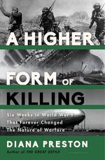 A Higher Form of Killing : Six Weeks in World War I That Forever Changed the Nature of Warfare - Diana Preston